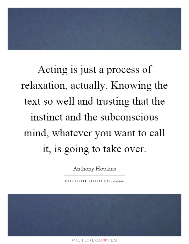 Acting is just a process of relaxation, actually. Knowing the text so well and trusting that the instinct and the subconscious mind, whatever you want to call it, is going to take over Picture Quote #1