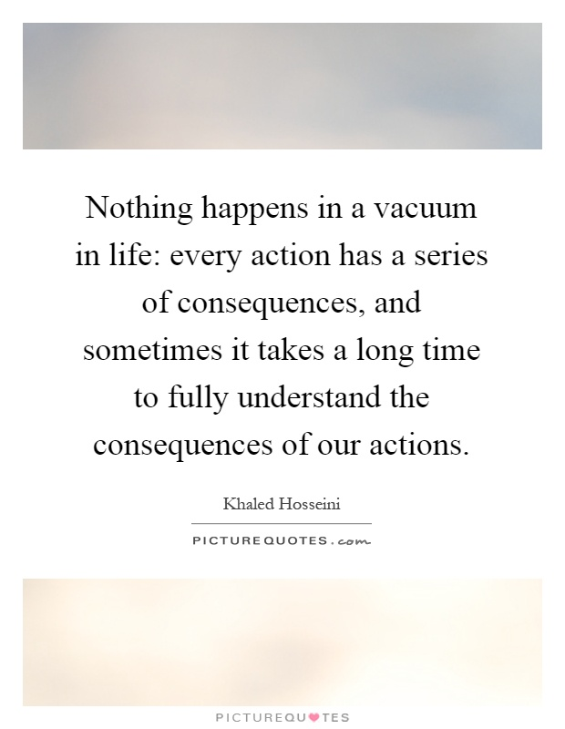 Nothing happens in a vacuum in life: every action has a series of consequences, and sometimes it takes a long time to fully understand the consequences of our actions Picture Quote #1