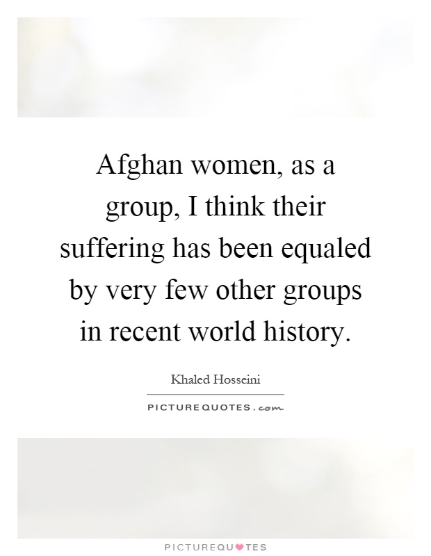 Afghan women, as a group, I think their suffering has been equaled by very few other groups in recent world history Picture Quote #1