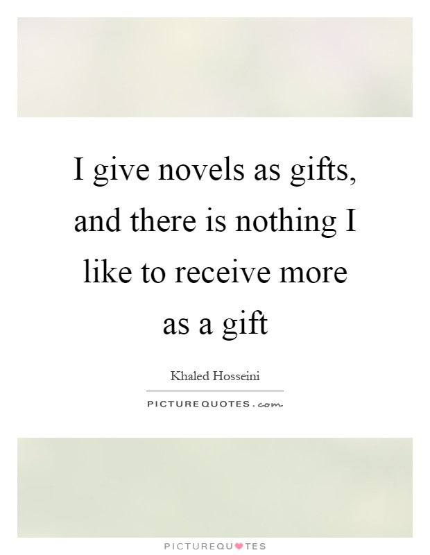 I give novels as gifts, and there is nothing I like to receive more as a gift Picture Quote #1