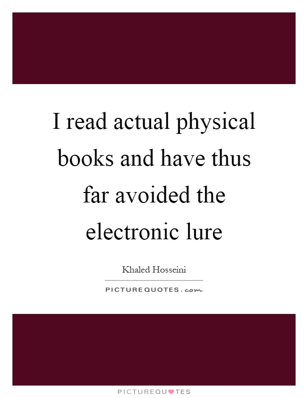 I read actual physical books and have thus far avoided the electronic lure Picture Quote #1