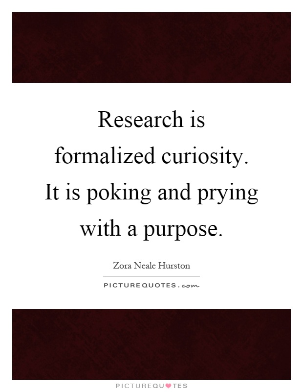 Research is formalized curiosity. It is poking and prying with a purpose Picture Quote #1