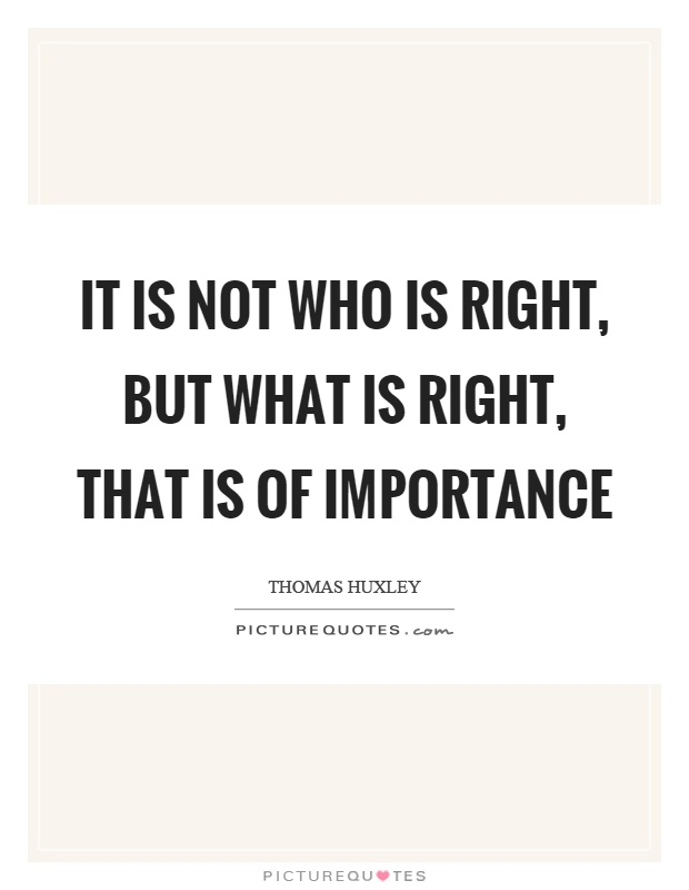 It is not who is right, but what is right, that is of importance Picture Quote #1