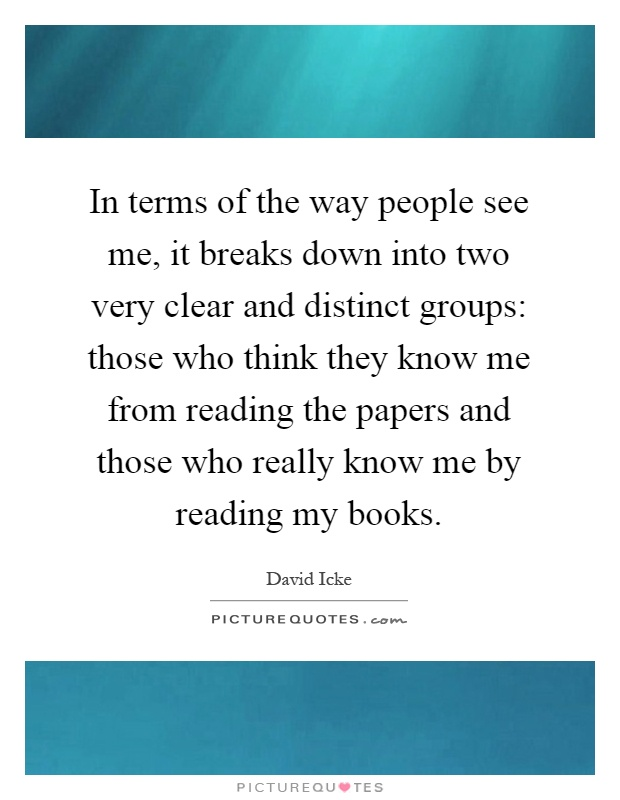 In terms of the way people see me, it breaks down into two very clear and distinct groups: those who think they know me from reading the papers and those who really know me by reading my books Picture Quote #1