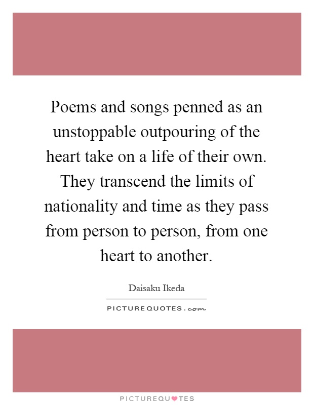 Poems and songs penned as an unstoppable outpouring of the heart take on a life of their own. They transcend the limits of nationality and time as they pass from person to person, from one heart to another Picture Quote #1
