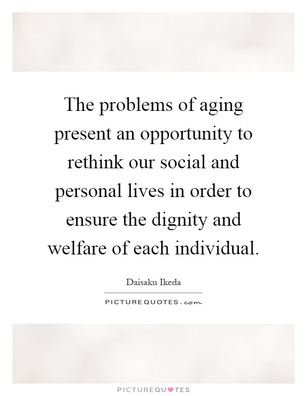 The problems of aging present an opportunity to rethink our social and personal lives in order to ensure the dignity and welfare of each individual Picture Quote #1