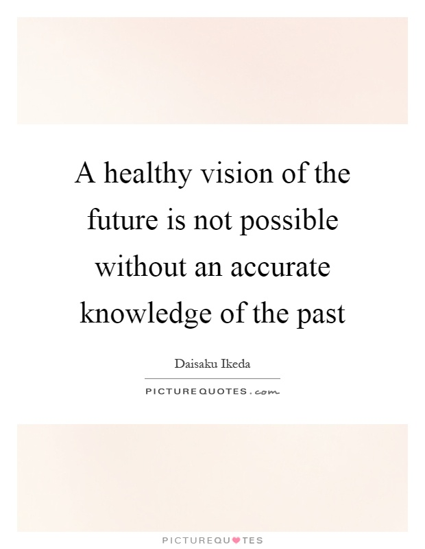 A healthy vision of the future is not possible without an accurate knowledge of the past Picture Quote #1