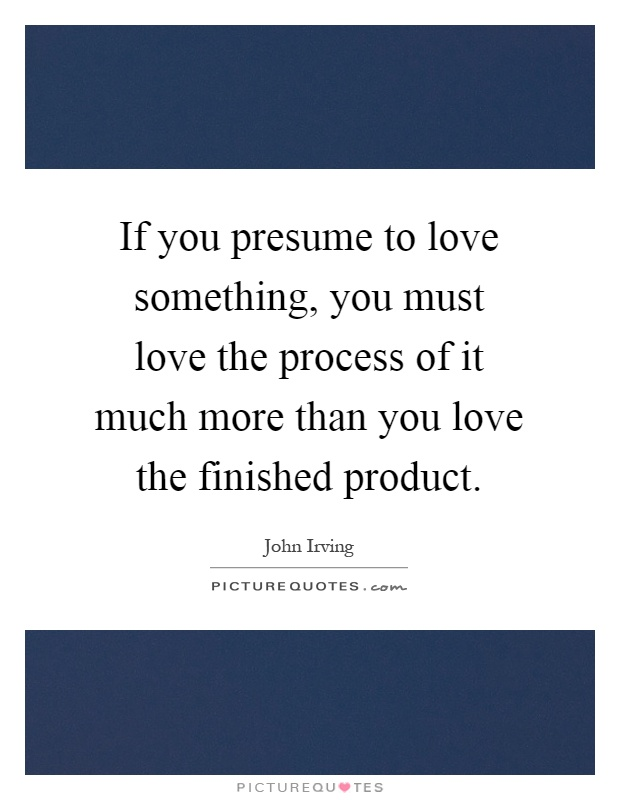 If you presume to love something, you must love the process of it much more than you love the finished product Picture Quote #1