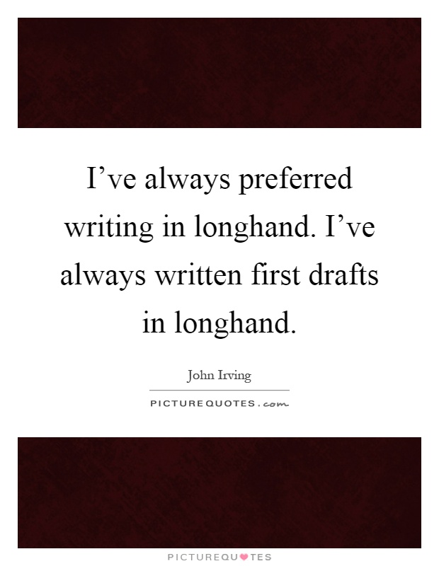 I've always preferred writing in longhand. I've always written first drafts in longhand Picture Quote #1