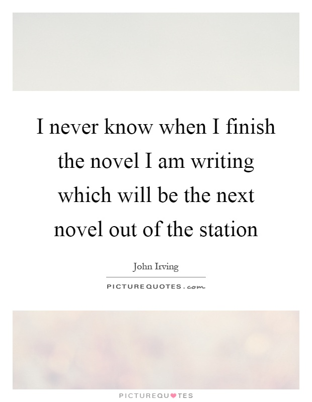 I never know when I finish the novel I am writing which will be the next novel out of the station Picture Quote #1