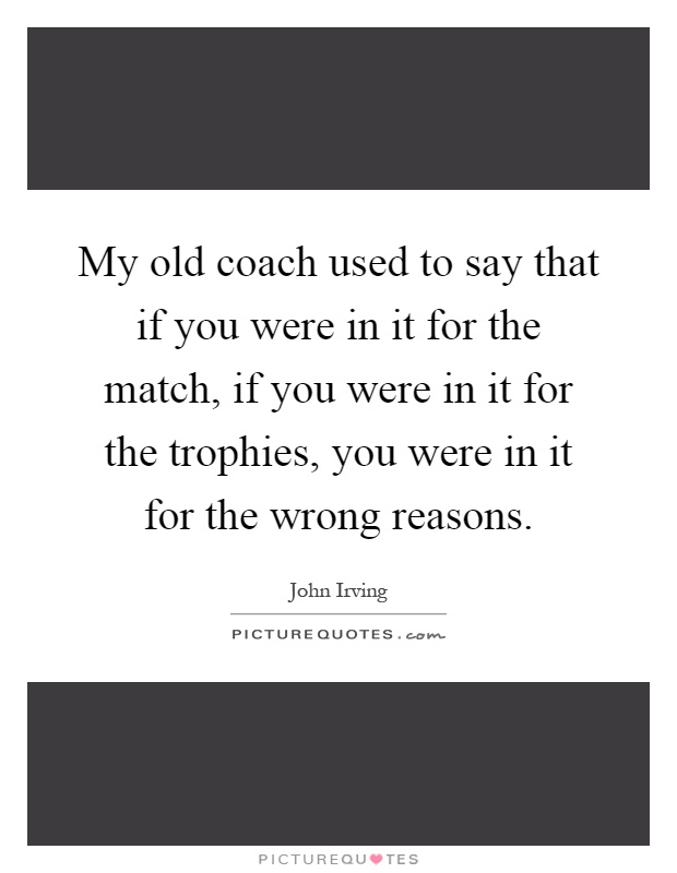 My old coach used to say that if you were in it for the match, if you were in it for the trophies, you were in it for the wrong reasons Picture Quote #1