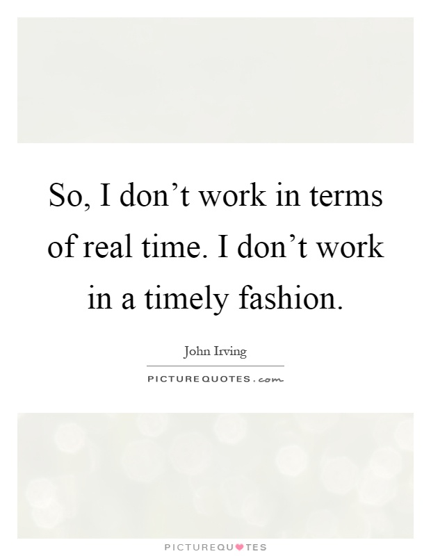 So, I don't work in terms of real time. I don't work in a timely fashion Picture Quote #1
