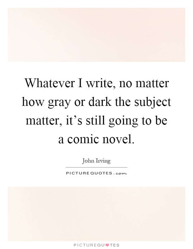 Whatever I write, no matter how gray or dark the subject matter, it's still going to be a comic novel Picture Quote #1