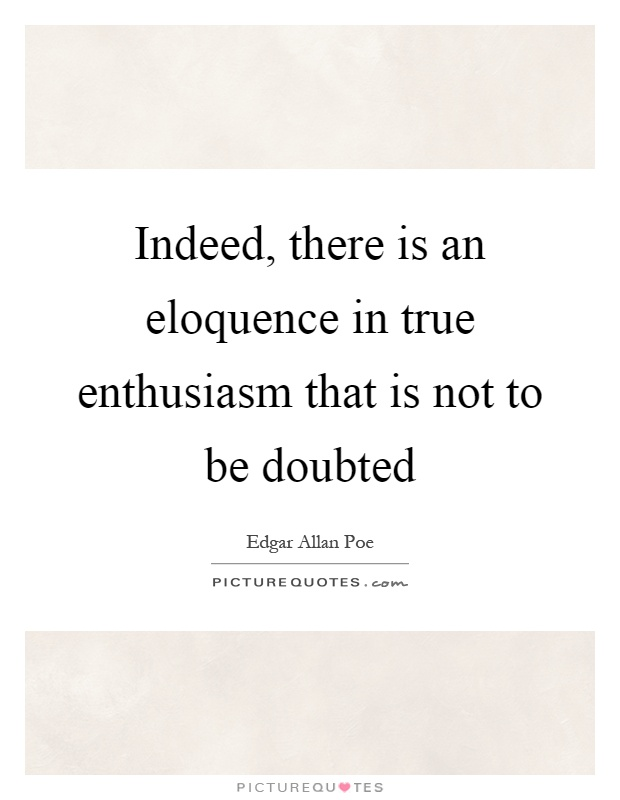 Indeed, there is an eloquence in true enthusiasm that is not to be doubted Picture Quote #1