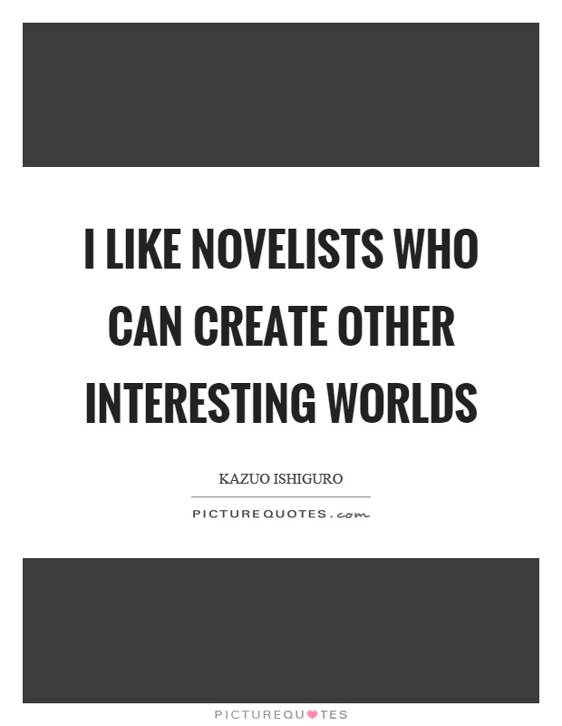 I like novelists who can create other interesting worlds Picture Quote #1