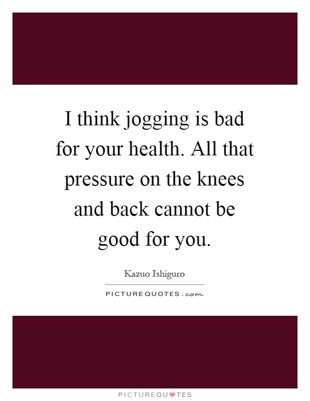 I think jogging is bad for your health. All that pressure on the knees and back cannot be good for you Picture Quote #1