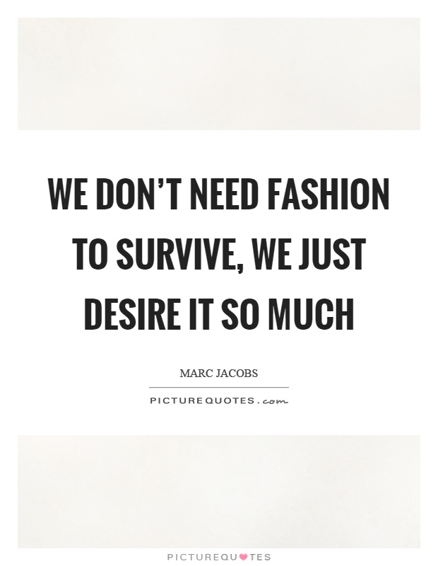 We don't need fashion to survive, we just desire it so much Picture Quote #1