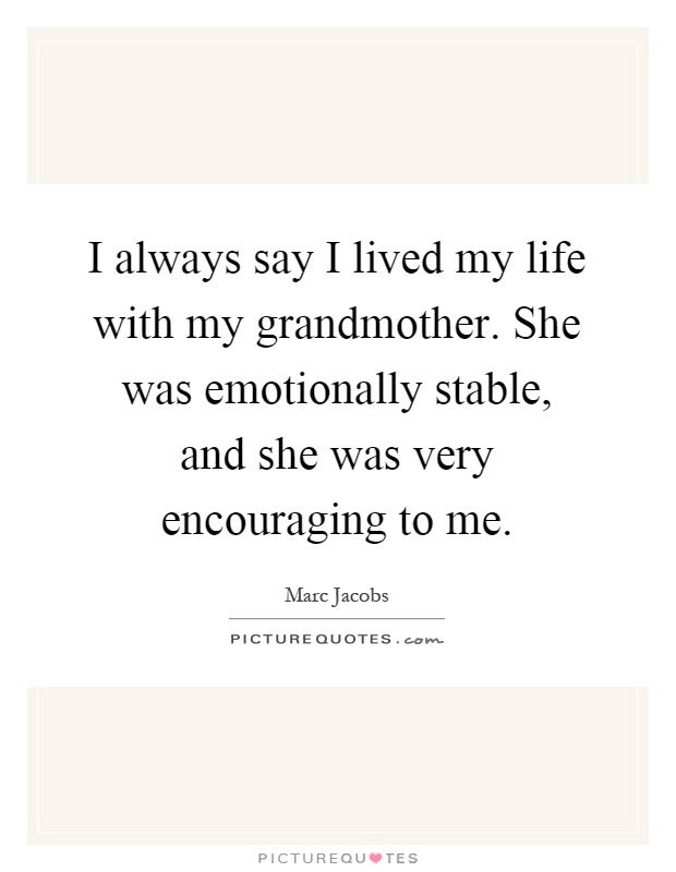 I always say I lived my life with my grandmother. She was emotionally stable, and she was very encouraging to me Picture Quote #1