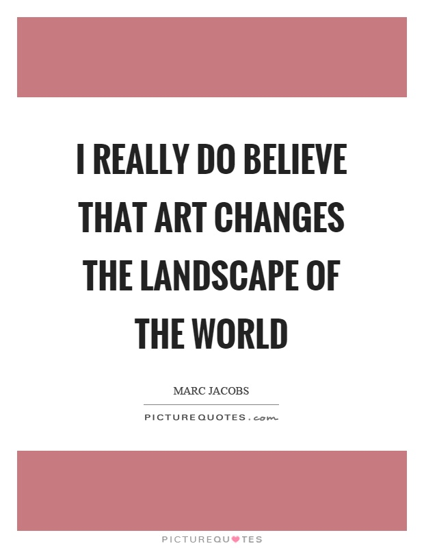 I really do believe that art changes the landscape of the world Picture Quote #1