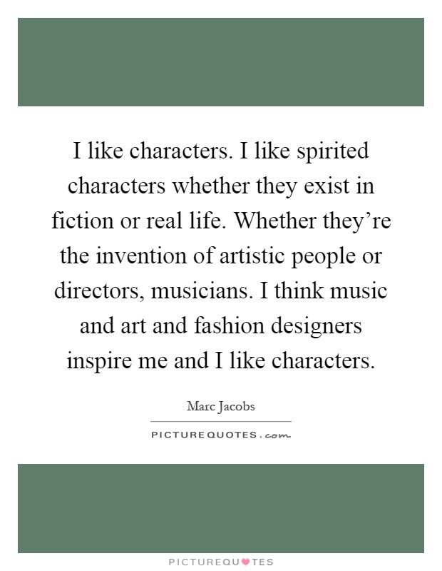 I like characters. I like spirited characters whether they exist in fiction or real life. Whether they're the invention of artistic people or directors, musicians. I think music and art and fashion designers inspire me and I like characters Picture Quote #1