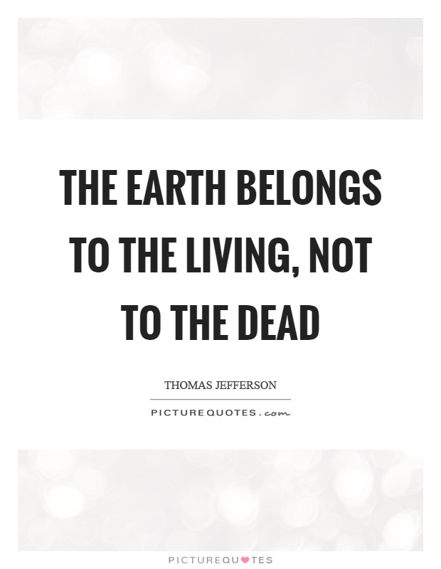 The earth belongs to the living, not to the dead Picture Quote #1