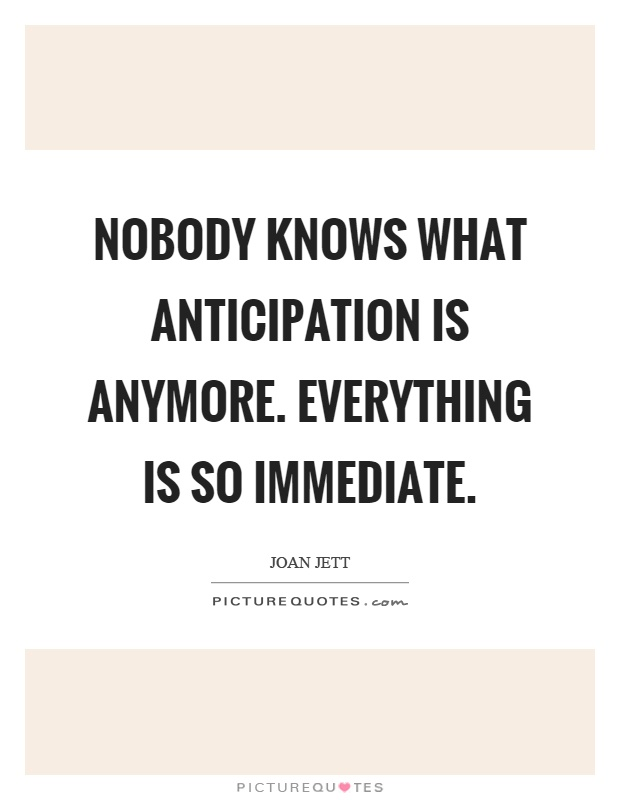 Nobody knows what anticipation is anymore. Everything is so immediate Picture Quote #1