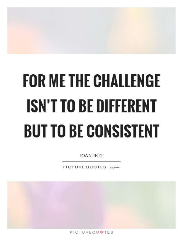 For me the challenge isn't to be different but to be consistent Picture Quote #1