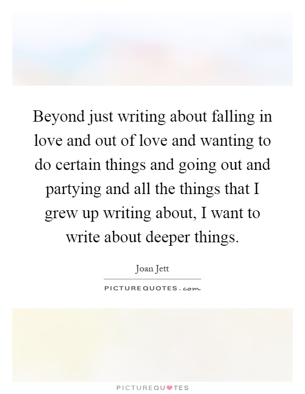 Beyond just writing about falling in love and out of love and wanting to do certain things and going out and partying and all the things that I grew up writing about, I want to write about deeper things Picture Quote #1