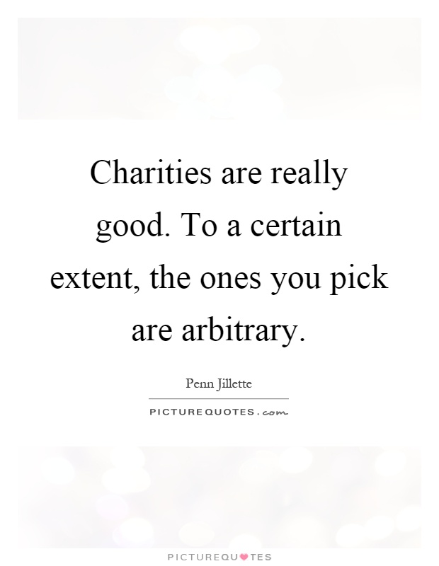Charities are really good. To a certain extent, the ones you pick are arbitrary Picture Quote #1