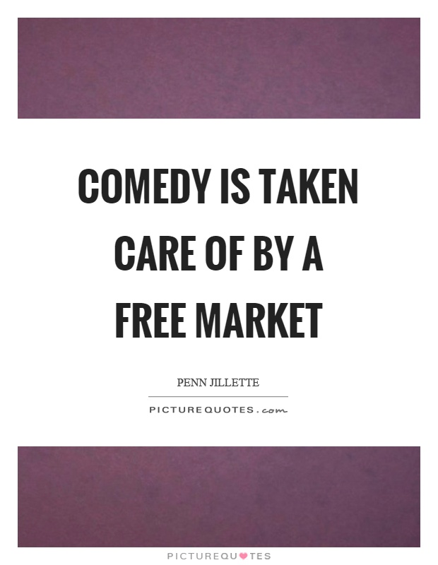 Comedy is taken care of by a free market Picture Quote #1