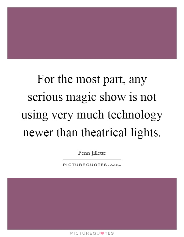 For the most part, any serious magic show is not using very much technology newer than theatrical lights Picture Quote #1