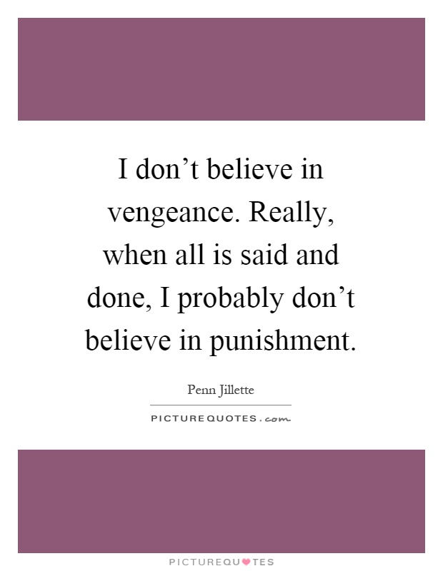 I don't believe in vengeance. Really, when all is said and done, I probably don't believe in punishment Picture Quote #1