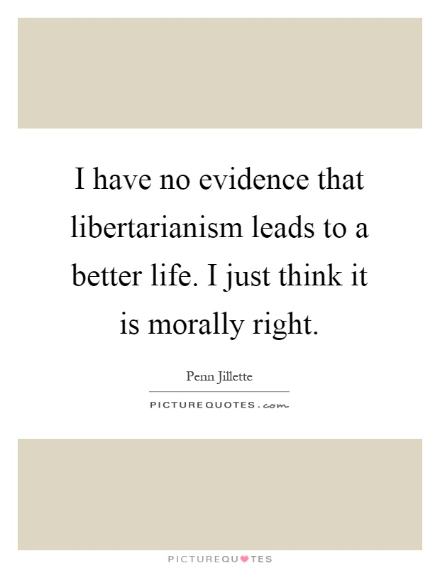 I have no evidence that libertarianism leads to a better life. I just think it is morally right Picture Quote #1