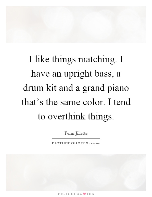 I like things matching. I have an upright bass, a drum kit and a grand piano that's the same color. I tend to overthink things Picture Quote #1