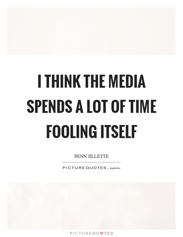 I think the media spends a lot of time fooling itself Picture Quote #1