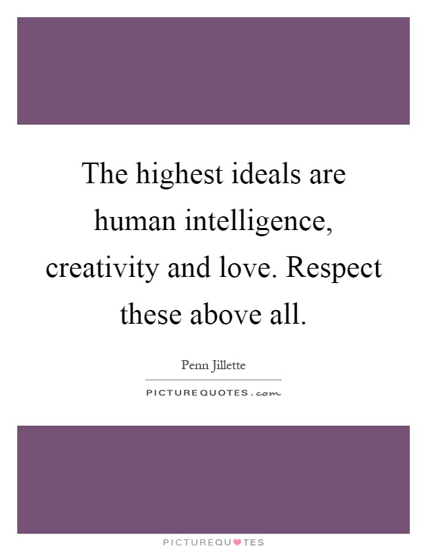 The highest ideals are human intelligence, creativity and love. Respect these above all Picture Quote #1