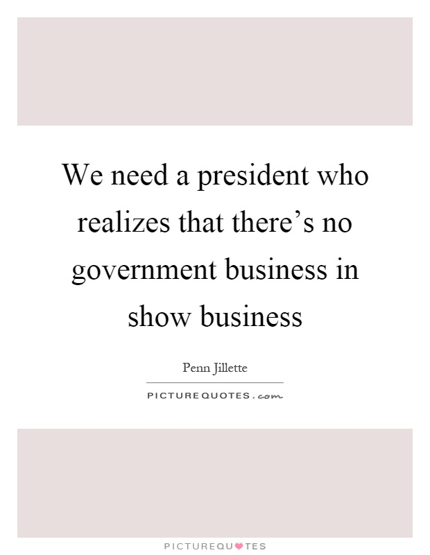 We need a president who realizes that there's no government business in show business Picture Quote #1