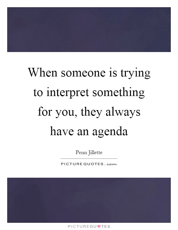 When someone is trying to interpret something for you, they always have an agenda Picture Quote #1