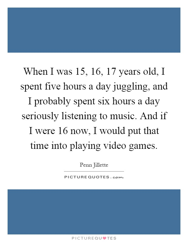 When I was 15, 16, 17 years old, I spent five hours a day juggling, and I probably spent six hours a day seriously listening to music. And if I were 16 now, I would put that time into playing video games Picture Quote #1