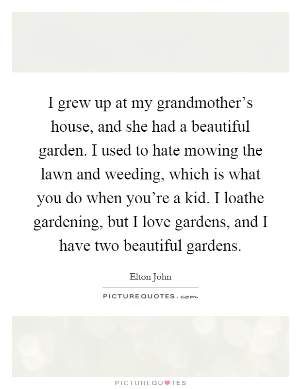 I grew up at my grandmother's house, and she had a beautiful garden. I used to hate mowing the lawn and weeding, which is what you do when you're a kid. I loathe gardening, but I love gardens, and I have two beautiful gardens Picture Quote #1