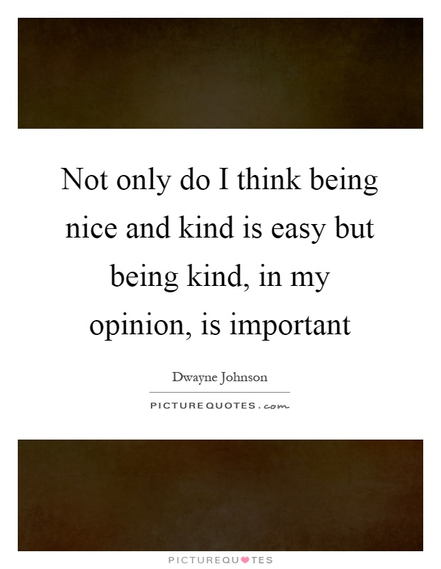 Not only do I think being nice and kind is easy but being kind, in my opinion, is important Picture Quote #1