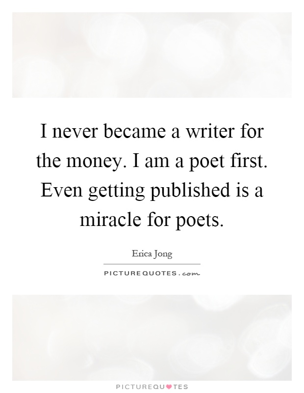 I never became a writer for the money. I am a poet first. Even getting published is a miracle for poets Picture Quote #1