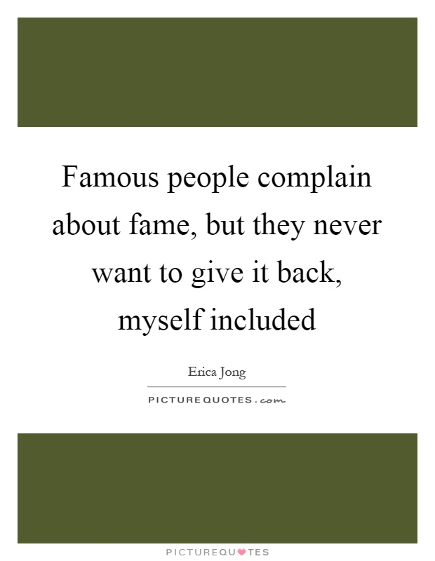Famous people complain about fame, but they never want to give it back, myself included Picture Quote #1