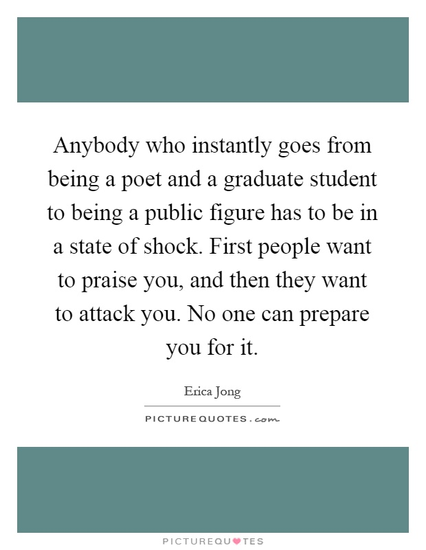 Anybody who instantly goes from being a poet and a graduate student to being a public figure has to be in a state of shock. First people want to praise you, and then they want to attack you. No one can prepare you for it Picture Quote #1
