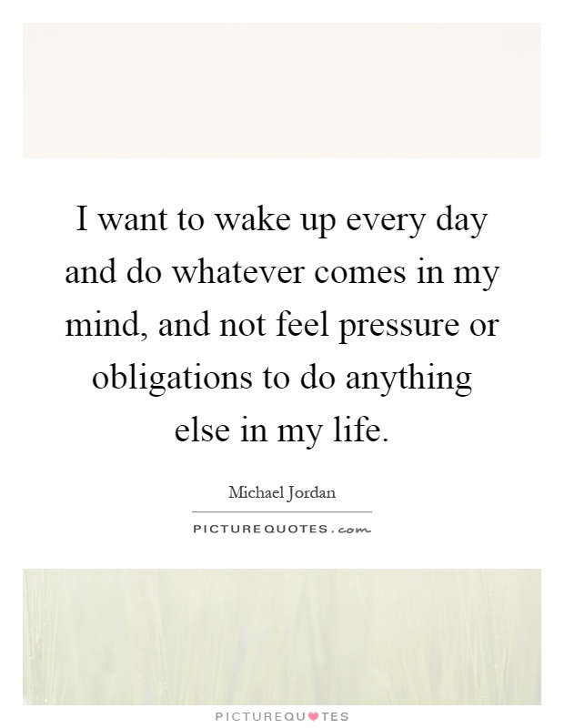 I want to wake up every day and do whatever comes in my mind, and not feel pressure or obligations to do anything else in my life Picture Quote #1