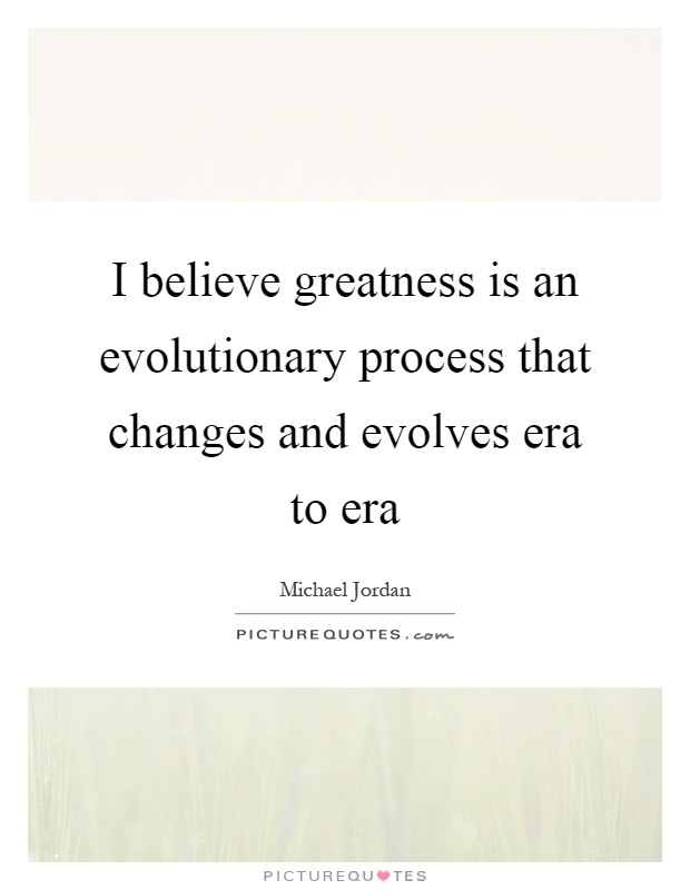 I believe greatness is an evolutionary process that changes and evolves era to era Picture Quote #1