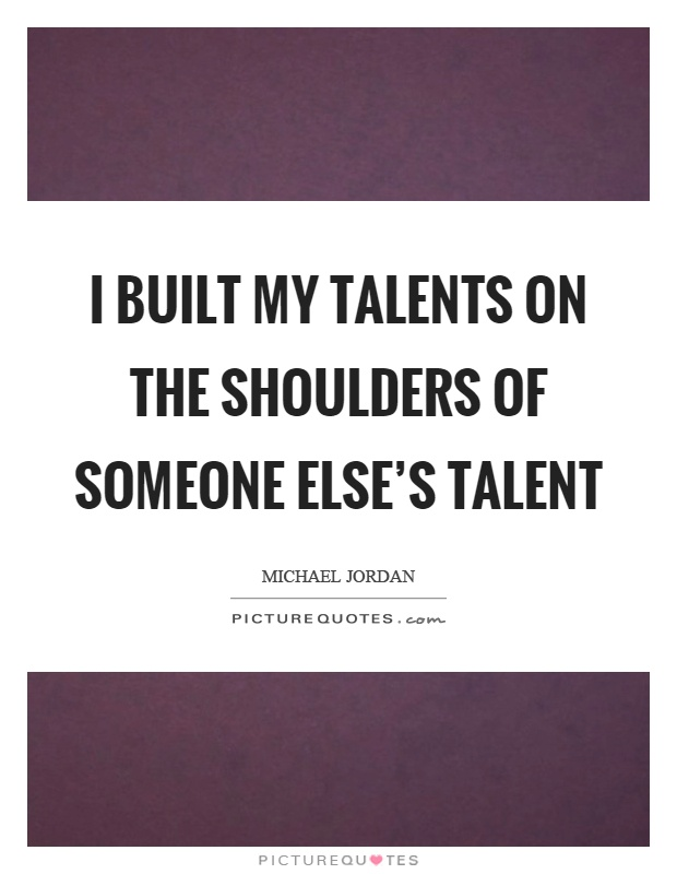 I built my talents on the shoulders of someone else's talent Picture Quote #1