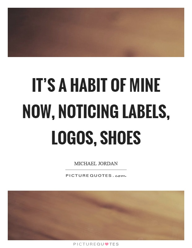 It's a habit of mine now, noticing labels, logos, shoes Picture Quote #1