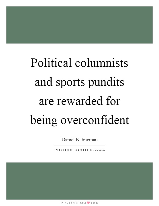 Political columnists and sports pundits are rewarded for being overconfident Picture Quote #1