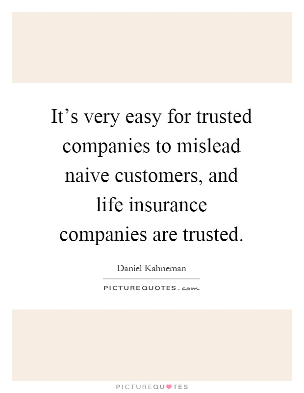 It's very easy for trusted companies to mislead naive customers, and life insurance companies are trusted Picture Quote #1